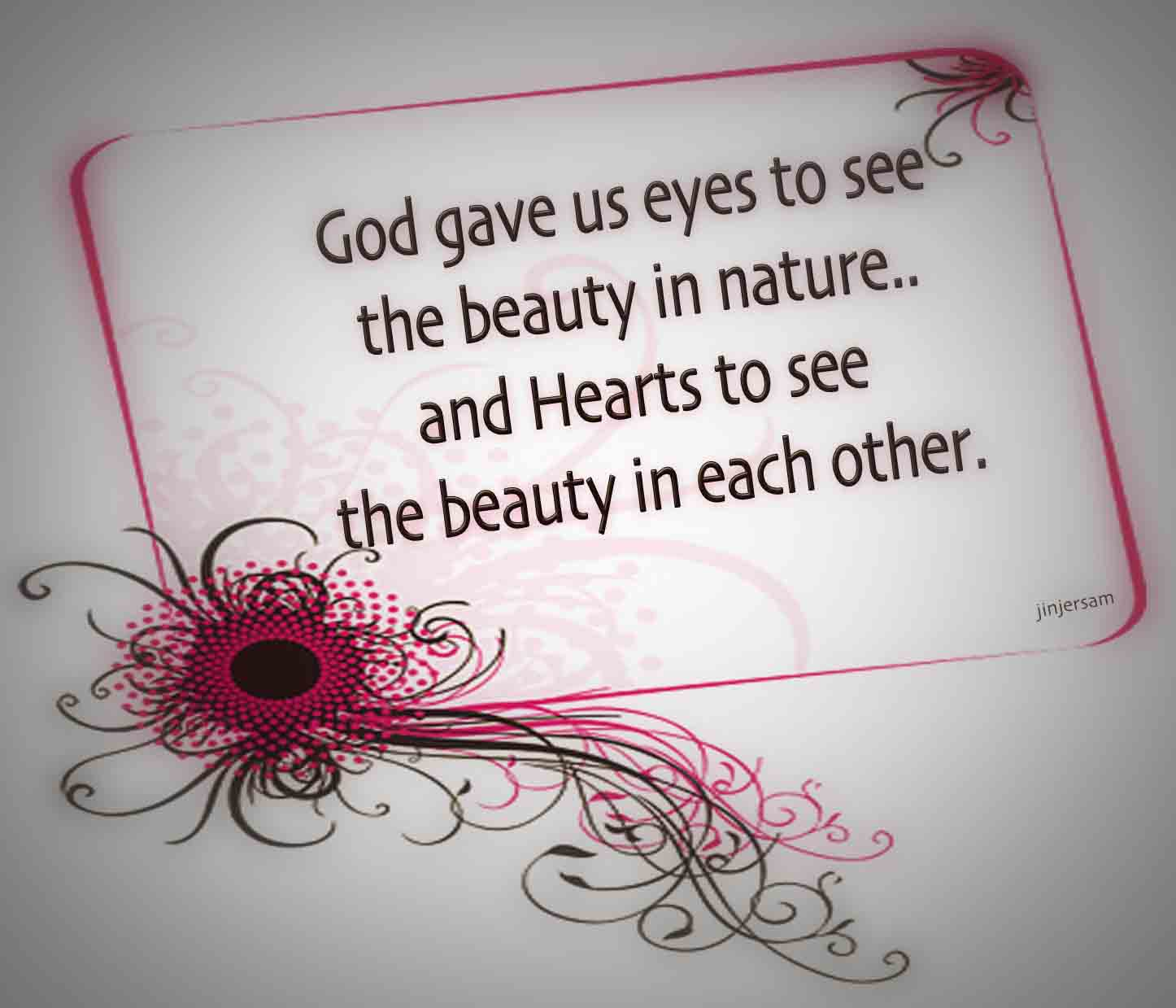 God gave us eyes to see the beauty in nature...and hearts to see the beauty in each other.
