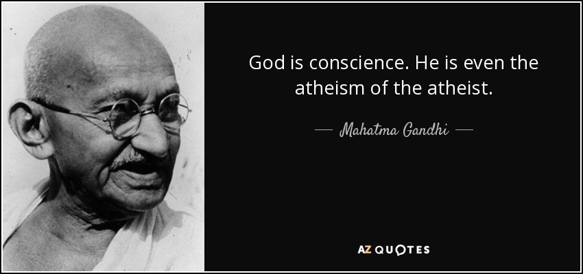 God is conscience. He is even the atheism of the atheist. Mahatma Gandhi