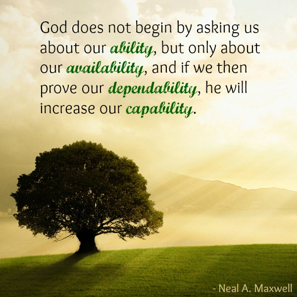 God wants our availability over our ability. If we prove dependability, He will bless us and increase our capability. Neal A. Maxwell