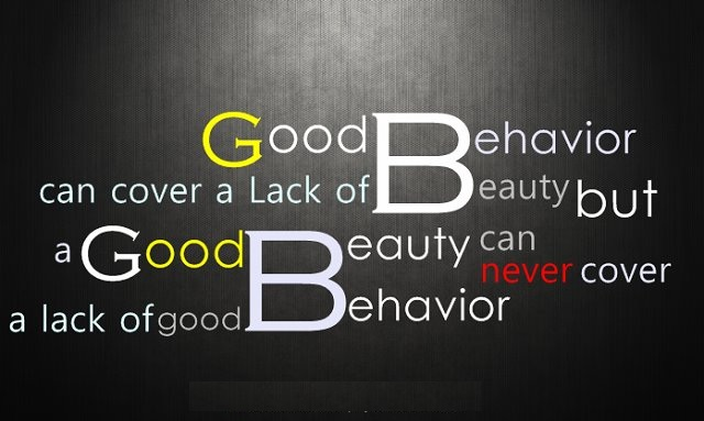 Good Behavior can cover a Lack of Beauty but a Good Beauty can never cover a Lack of Good Behavior