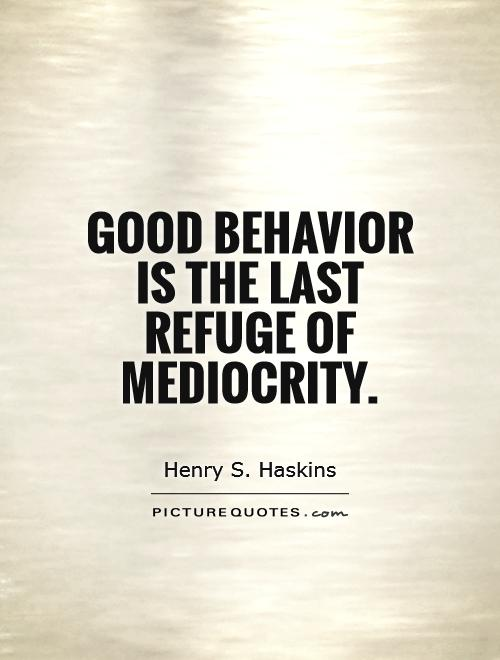 Good behavior is the last refuge of mediocrity. Henry S. Haskins