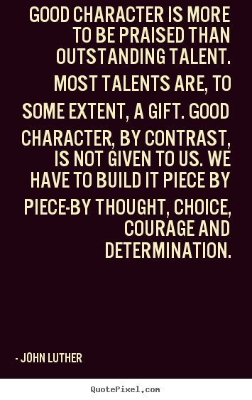 Good character is more to be praised than outstanding talent. Most talents are to some extent a gift. Good character, by contrast, is not given to us. We have to build it piece by...John Luther