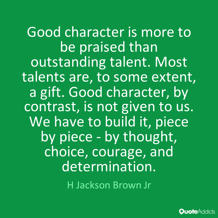 Good character is more to be praised than outstanding talent. Most talents are to some extent a gift. Good character, by contrast, is not given to us. We have to build... H Jackson Brown Jr