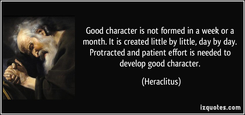 Good character is not formed in a week or a month. It is created little by little, day by day. Protracted and patient effort is needed to develop good character. Heraclitus