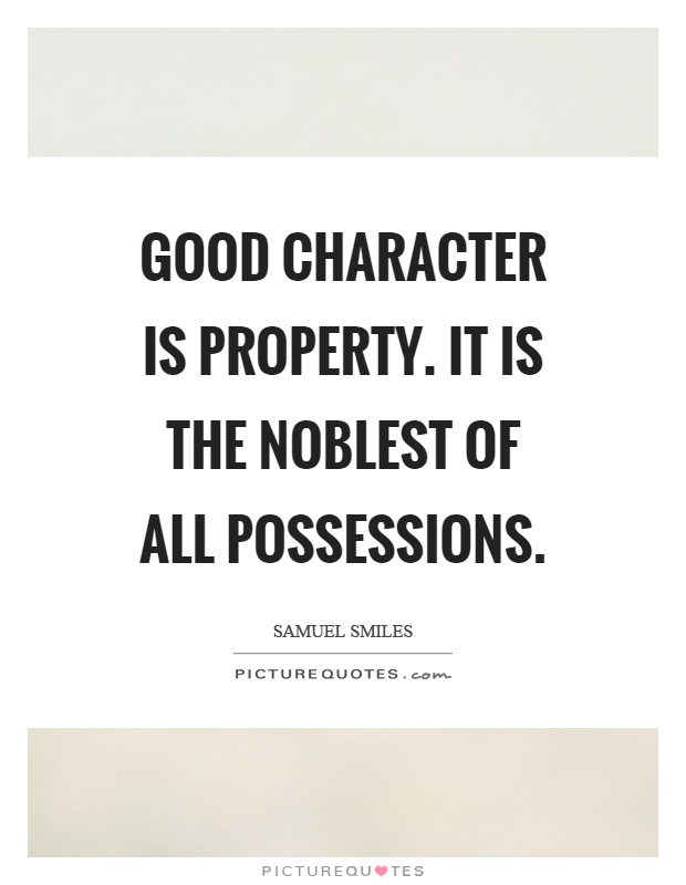 Good character is property. It is the noblest of all possessions. Samuel Smiles