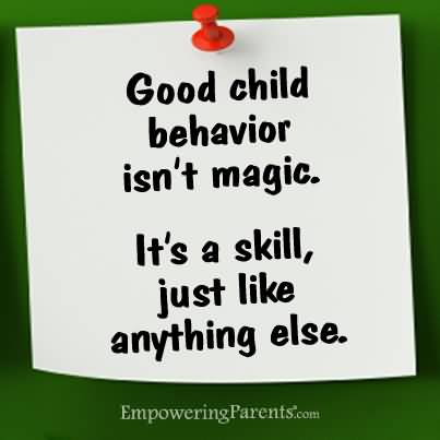 Good child behavior isn't magic. It's a skill just like anything else