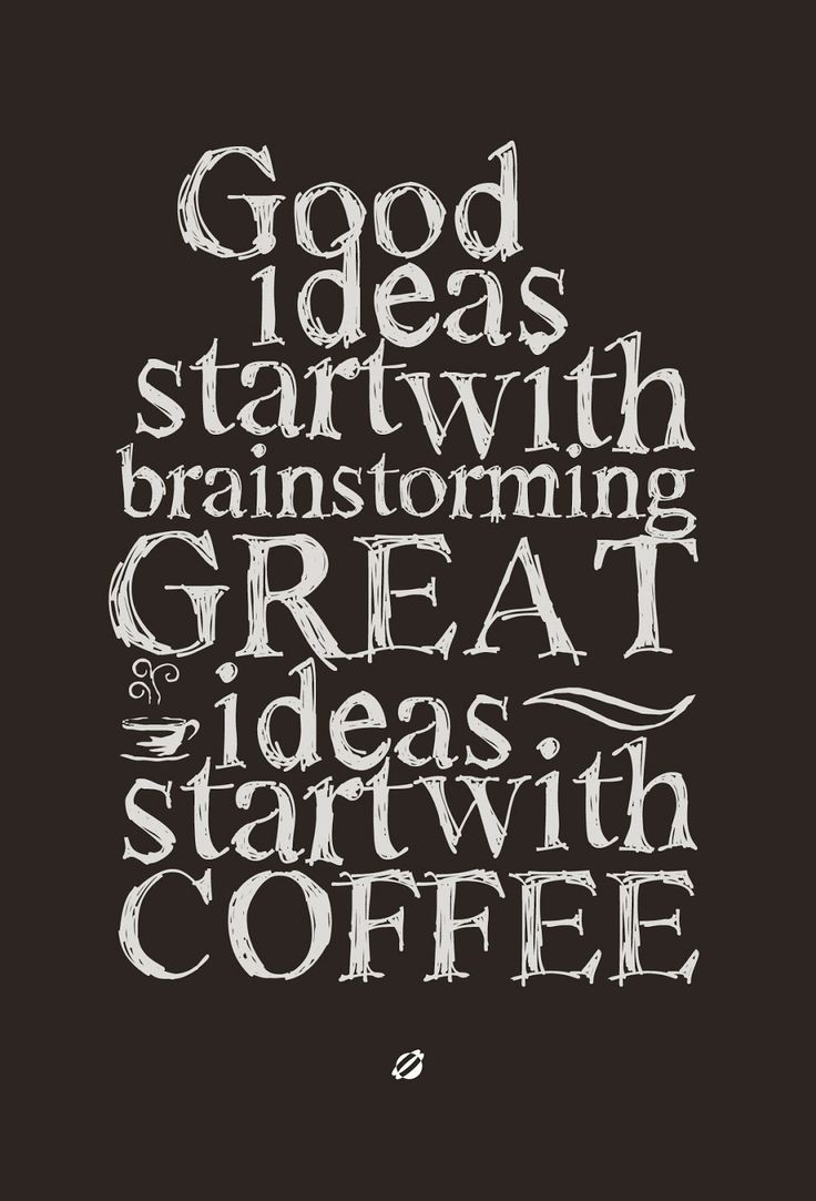 Good ideas start with brainstorming great ideas start with coffee