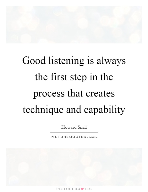 Good listening is always the first step in the process that creates technique and capability. Howard Snell