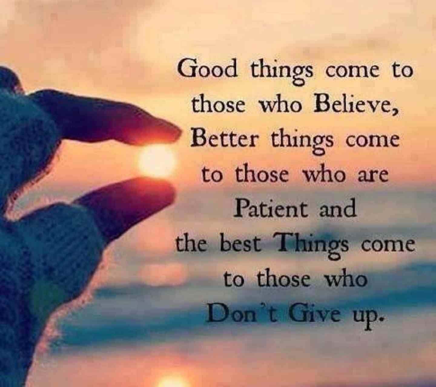Good things come to those who believe, better things come to those who are patient, and the best things come to those who don't give up