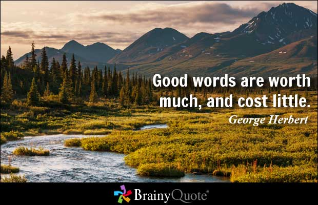 Good words are worth much, and cost little. George Herbert
