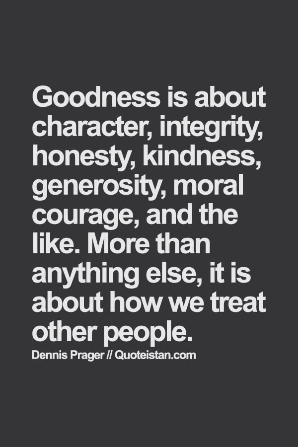 Goodness is about character, integrity, #honesty, kindness, generosity, moral courage, and the like. More than anything else, it is about how we treat other people. Dennis Prager