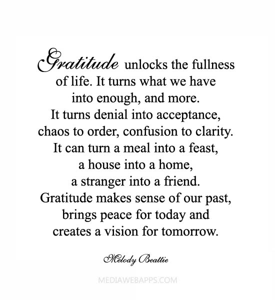 Gratitude unlocks the fullness of life. It turns what we have into enough, and more. It turns denial into acceptance, chaos into order, confusion into clarity.... Mwlody Beattie