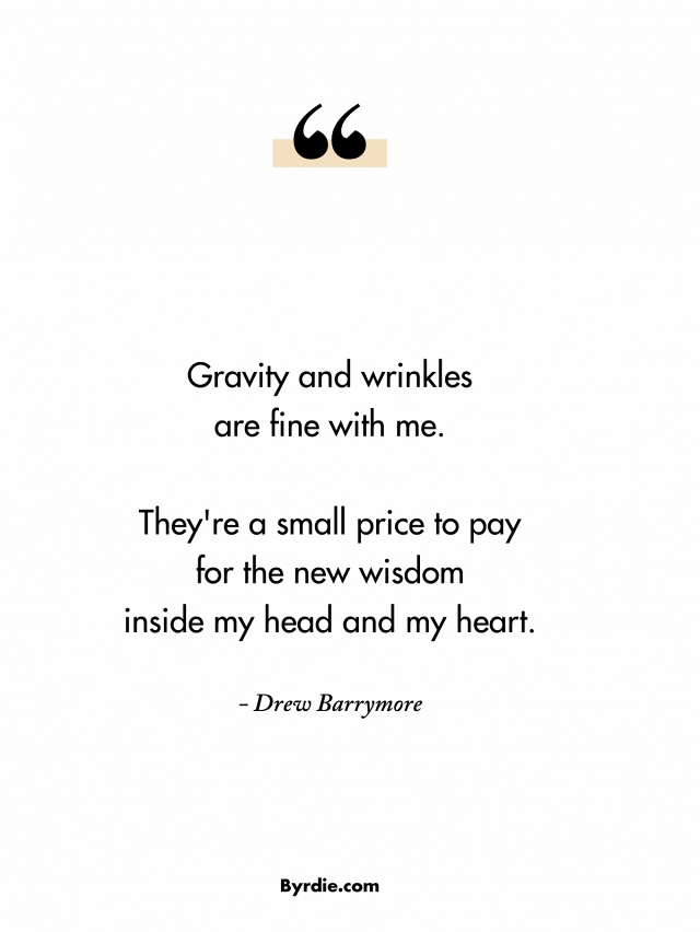 Gravity and wrinkles are fine with me. They're a small price to pay for the new wisdom inside my head and my heart. Drew Barrymore