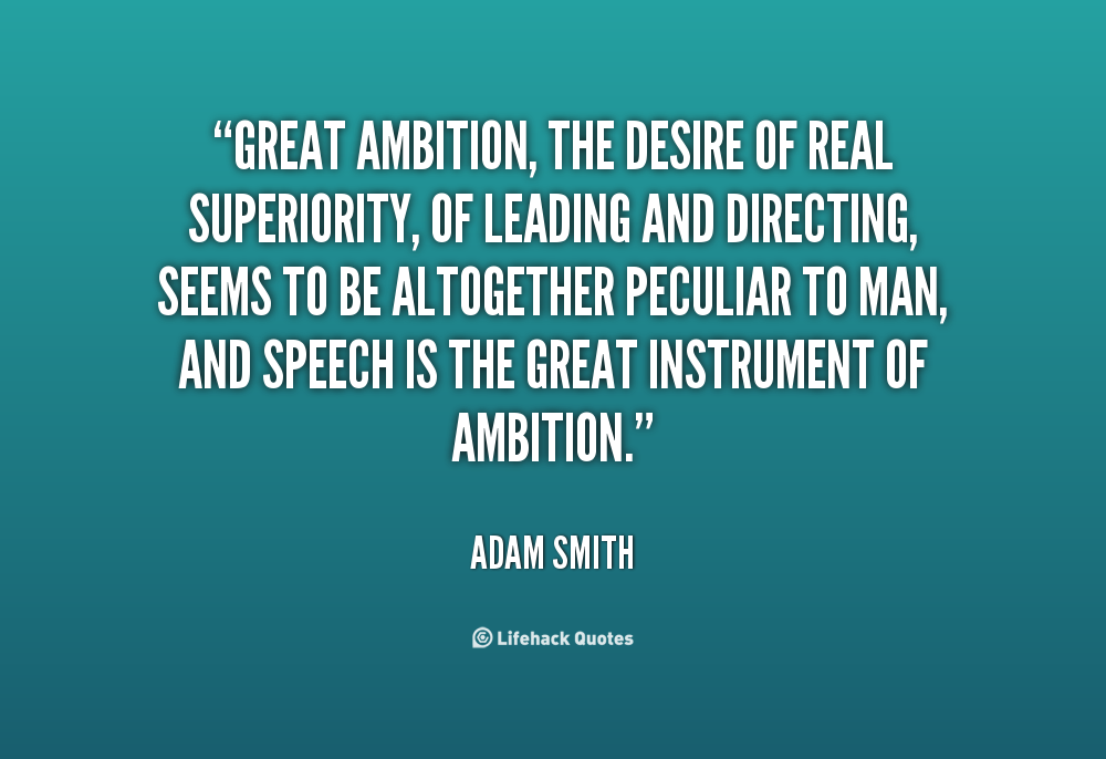 Great ambition, the desire of real superiority, of leading and directing, seems to be altogether peculiar to man, and speech is the great instrument of ambition. Adam Smith