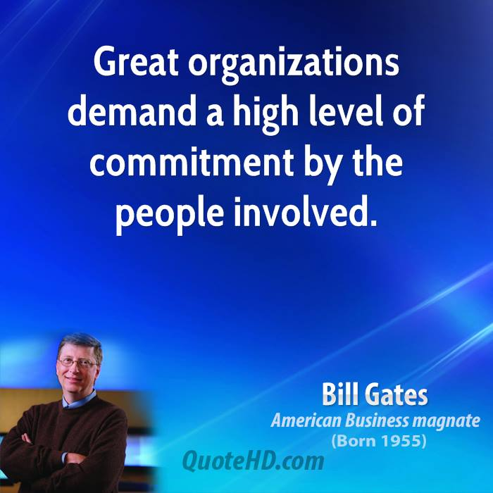 Great organizations demand high level of commitment from the people involved. Bill Gates