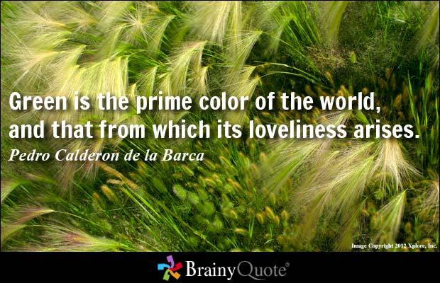 Green is the prime color of the world, and that from which its loveliness arises. Pedro Caderon de la barca