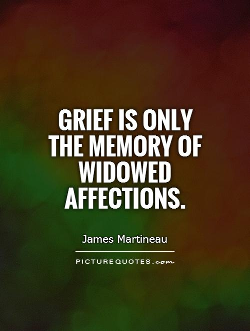 Grief is only the memory of widowed affections. James Martineau