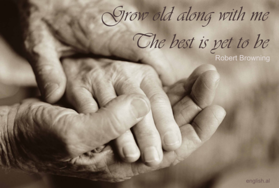 Grow old along with me! The best is yet to be. Robert Browing