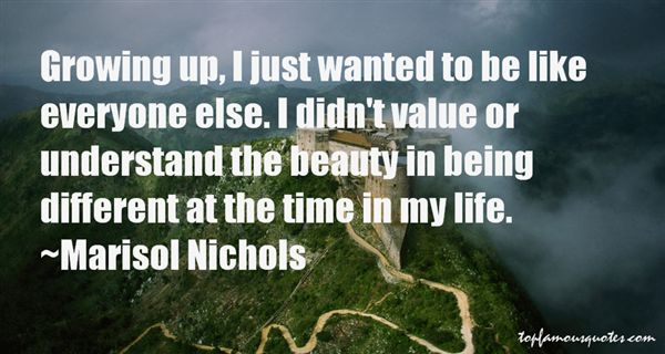 Growing up, I just wanted to be like everyone else. I didn't value or understand the beauty in being different at the time in my life.  Marisol Nichols
