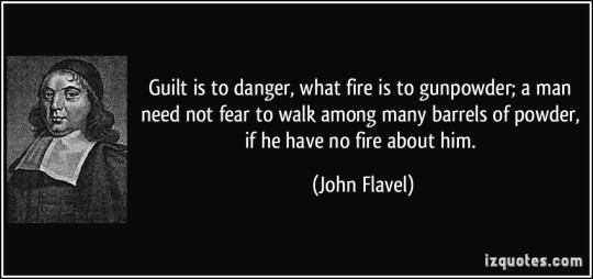 Guilt is to danger, what fire is to gunpowder; a man need not fear to walk among many barrels of powder, if he have no fire about him. John Flavel