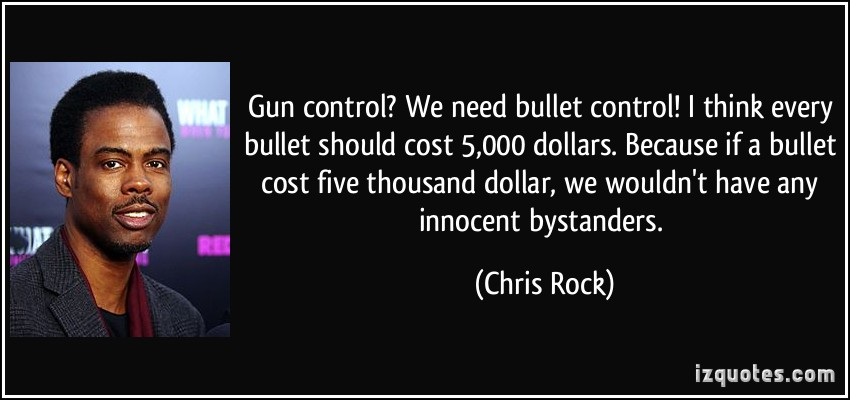 Gun COntrol1 We need bullet control! I think every bullet should cost 5000 dollars. Because if a bullet cost five thousand dollar, we wouldn't have any innocent bystanders. Chris Rock