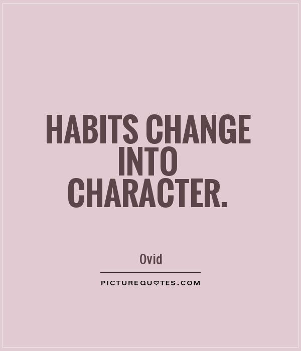 Habits change into character. Ovid