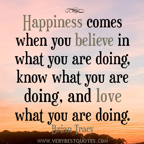 Happiness comes when you believe in what you are doing, know what you are doing.... Brian Tracy