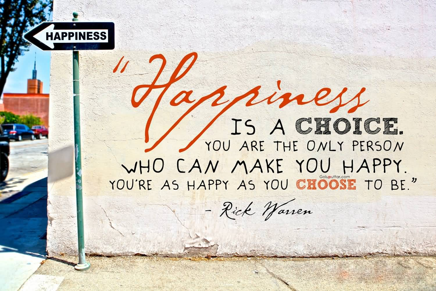 Happiness is a choice. You are the only person who can make you happy. You're as happy as you choose to be. Rick Warren