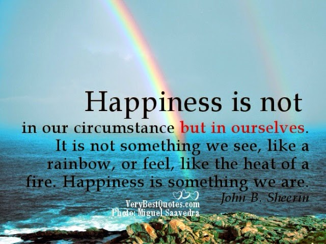 Happiness is not in our circumstances, but in ourselves. It is not something we see, like a rainbow, or feel, like the heat of the... John B. Sheerin