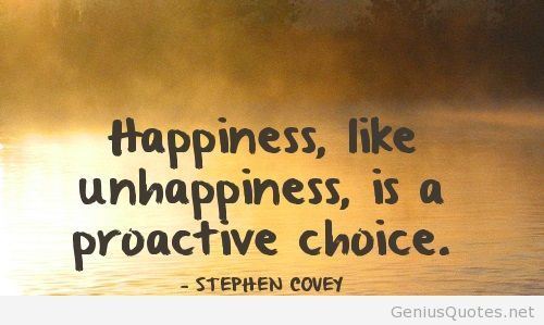 Happiness like unhappiness, is a proactive choice. Stephen Covey