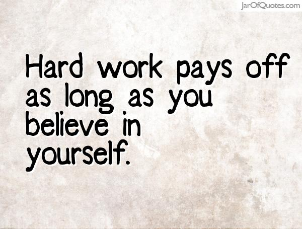 Hard work pays off as long as you believe in yourself.