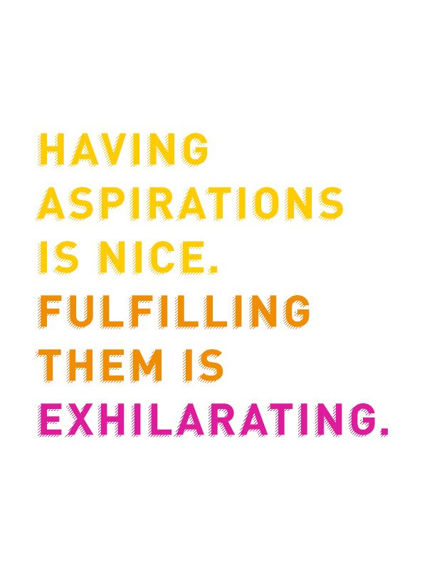 Having aspirations is nice. Fulfilling them is exhilarating