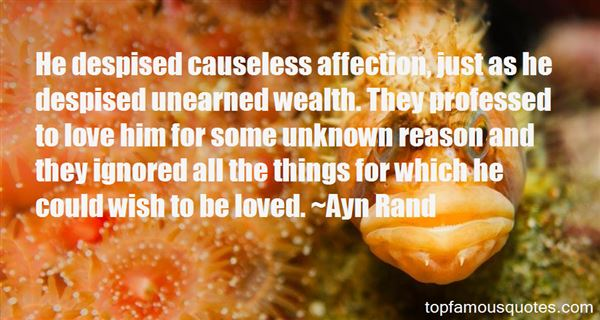 He despised causeless affection, just as he despised unearned wealth. They professed to love him for some unknown... Ayn Rand