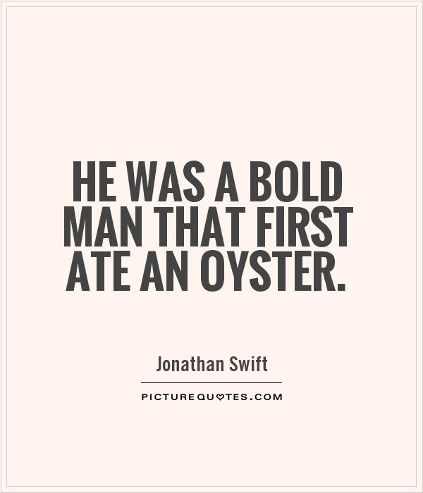He was a bold man that first ate an oyster. Jonathan Swift