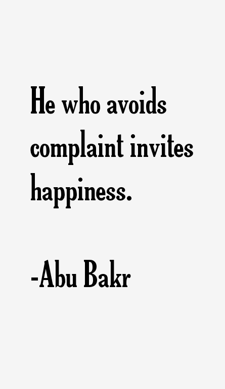 He who avoids complaint invites happiness. Abu Bakr