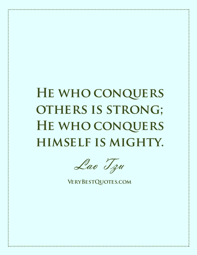 He who conquers others is strong; He who conquers himself is mighty. Lao Tzu