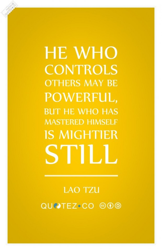 He who controls others may be powerful, but he who has mastered himself is mightier still. Lao Tzu