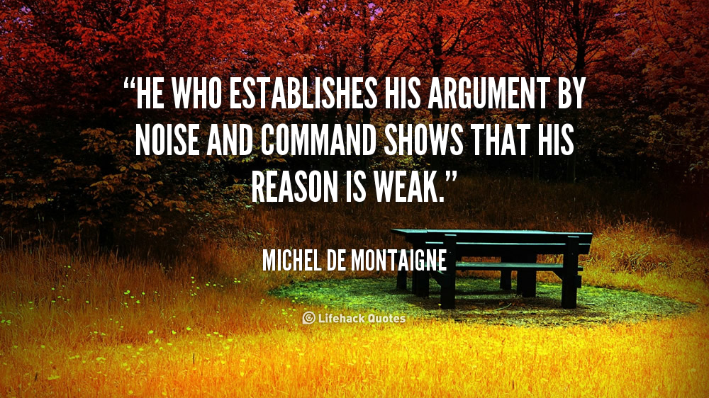 He who establishes his argument by noise and command shows that his reason is weak. Michel de Montaigne
