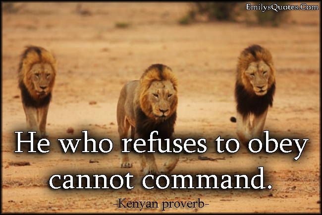 He who refuses to obey cannot command