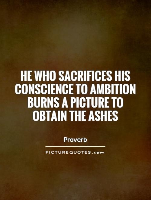 He who sacrifices his conscience to ambition burns a picture to obtain the ashes. Proverb