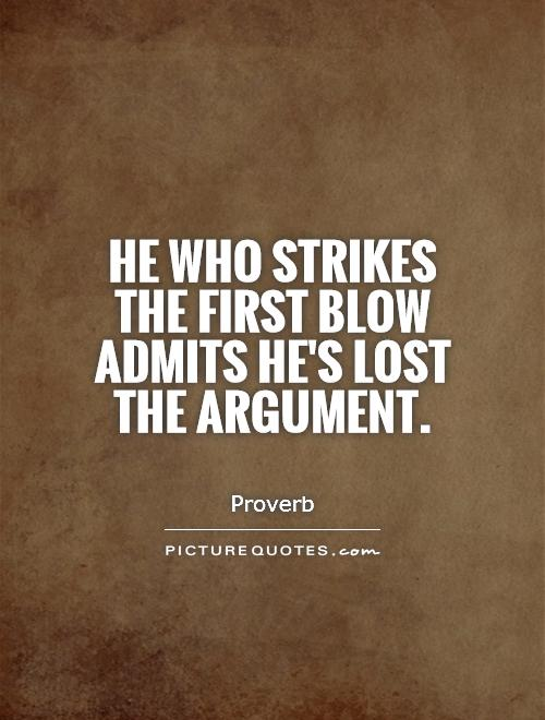He who strikes the first blow admits he's lost the argument.