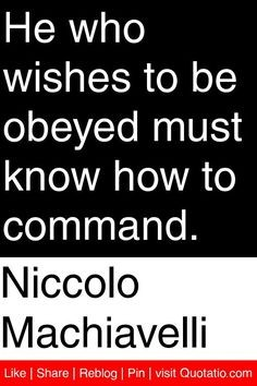 He who wishes to be obeyed must know how to command. Niccolo Machiavelli