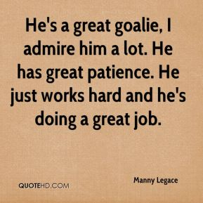 He's a great goalie, I admire him a lot. He has great patience. He just works hard and he's doing a great job - Manny Legace