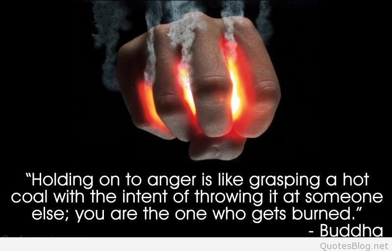 Holding on to anger is like grasping a hot coal with the intent of throwing it at someone else; you are the one ... Buddha