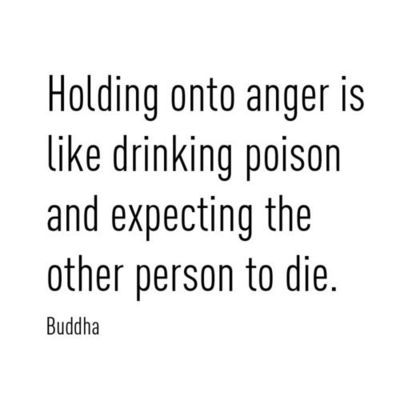 Holding onto anger is like drinking poison and expecting the other person to die. Buddha