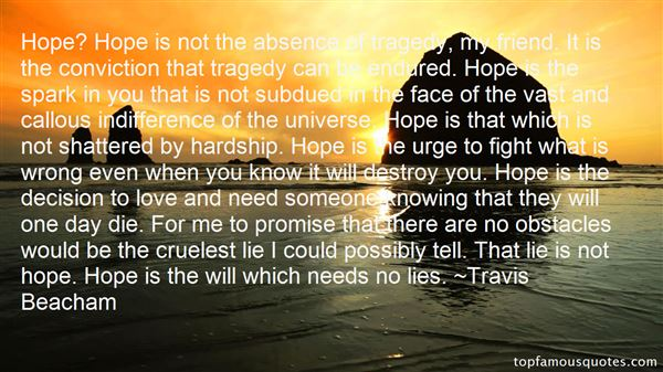 Hope1 Hope is not the absence of tragedy, my friend. It is the conviction that tragedy can be endured. Hope is the spark in you that is not subdued in the face of... Travis Beacham