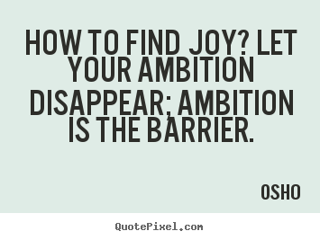 How To Find Joy1 Let Your Ambition Disappear Ambition Is The Barrier. Osho
