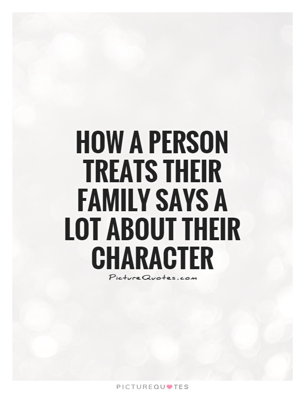 How a person treats their family says a lot about their character