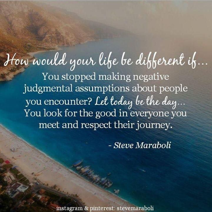 How would your life be different if…You stopped making negative judgmental assumptions about people you encounter1 Let... Steve Maraboli