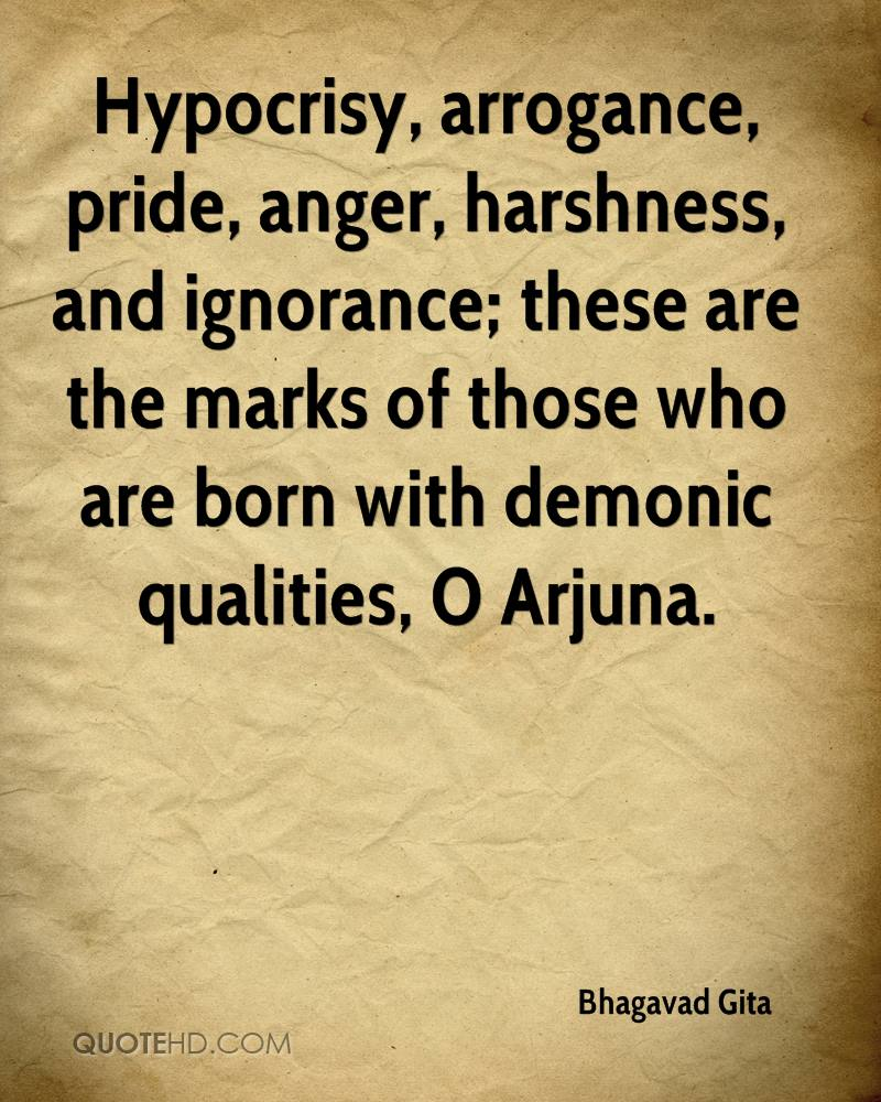 Hypocrisy, arrogance, pride, anger, harshness, and ignorance; these are the marks of those who are born with demonic qualities, O Arjuna. Bhagavad Gita